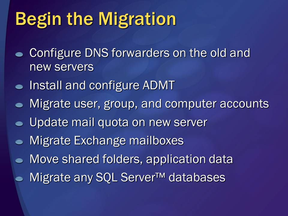 Begin the Migration Configure DNS forwarders on the old and new servers Install and configure ADMT Migrate user, group, and computer accounts Update mail quota on new server Migrate Exchange mailboxes Move shared folders, application data Migrate any SQL Server databases