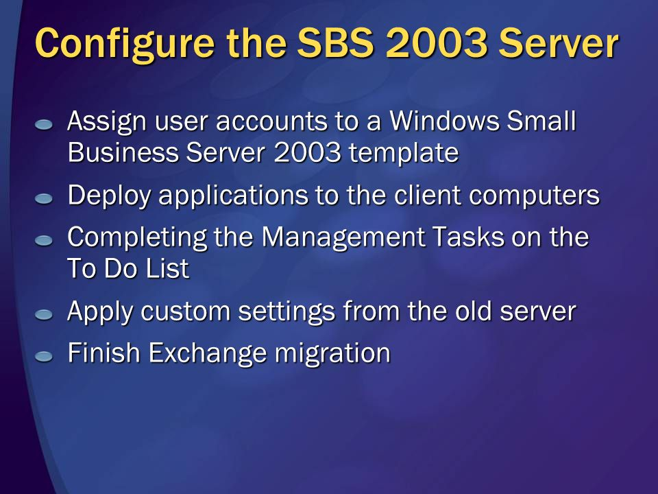 Configure the SBS 2003 Server Assign user accounts to a Windows Small Business Server 2003 template Deploy applications to the client computers Completing the Management Tasks on the To Do List Apply custom settings from the old server Finish Exchange migration