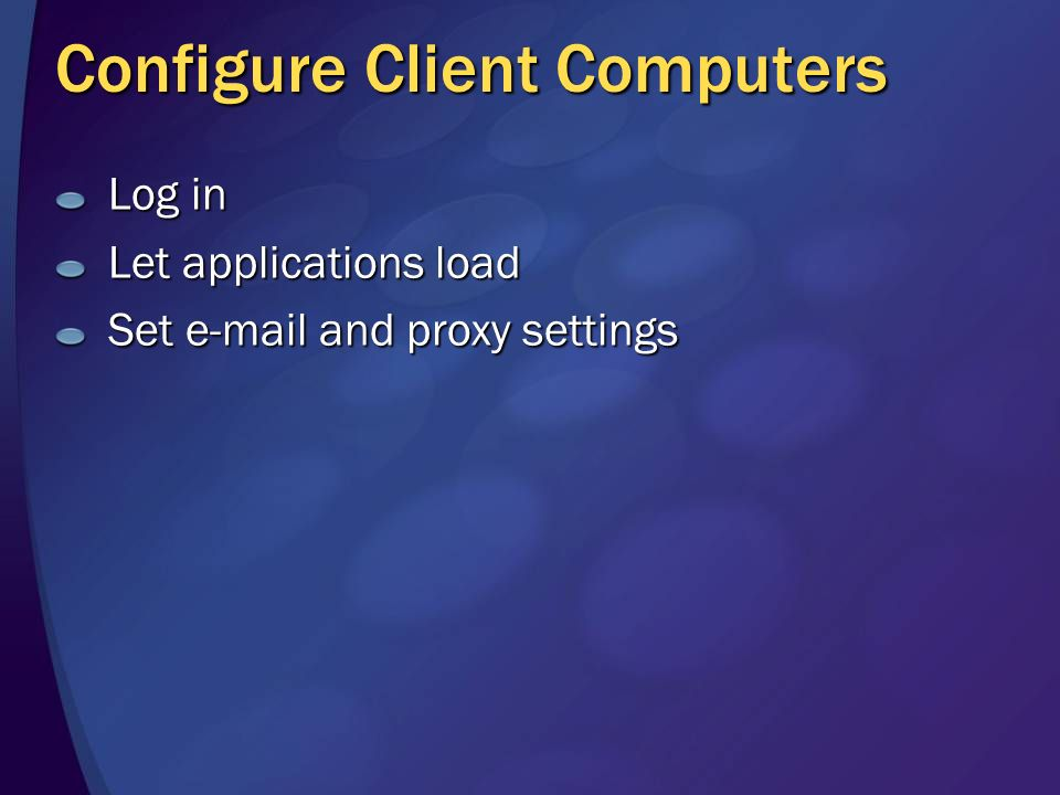 Configure Client Computers Log in Let applications load Set e-mail and proxy settings