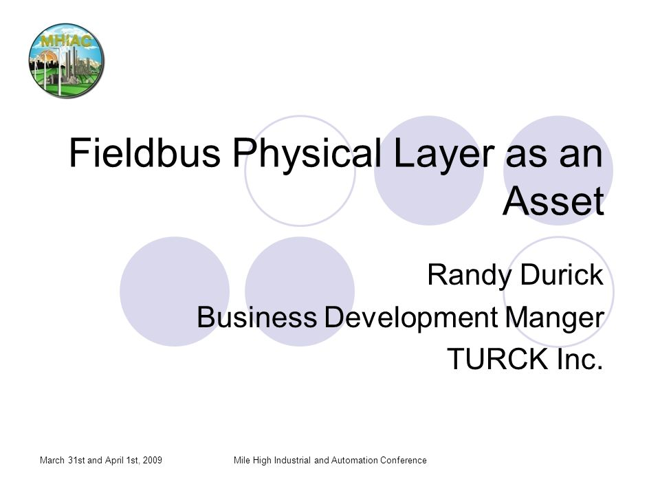 March 31st and April 1st, 2009Mile High Industrial and Automation Conference Fieldbus Physical Layer as an Asset Randy Durick Business Development Manger TURCK Inc.