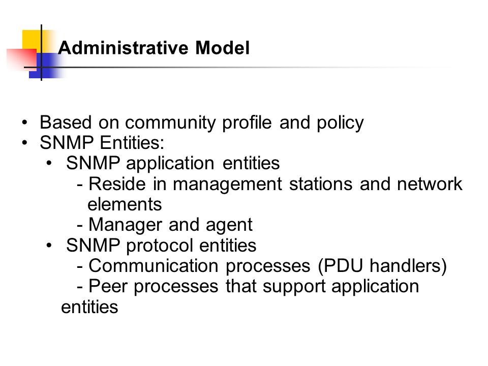 Administrative Model Based on community profile and policy SNMP Entities: SNMP application entities - Reside in management stations and network elements - Manager and agent SNMP protocol entities - Communication processes (PDU handlers) - Peer processes that support application entities