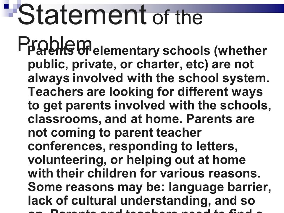 Statement of the Problem Parents of elementary schools (whether public, private, or charter, etc) are not always involved with the school system.