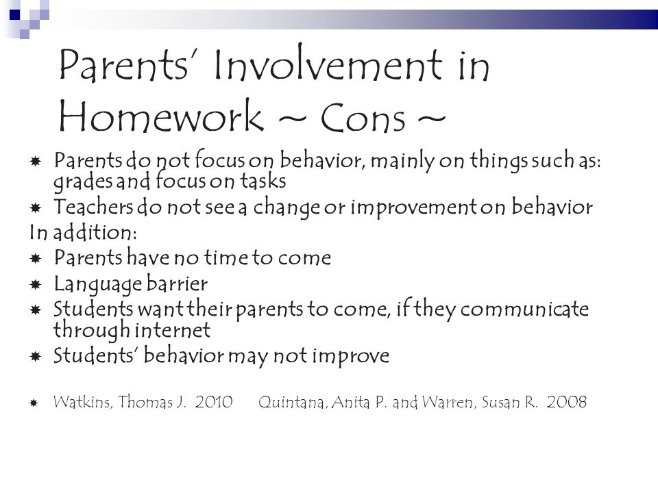 Parents Involvement in Homework ~ Cons ~ Parents do not focus on behavior, mainly on things such as: grades and focus on tasks Teachers do not see a change or improvement on behavior In addition: Parents have no time to come Language barrier Students want their parents to come, if they communicate through internet Students behavior may not improve Watkins, Thomas J.