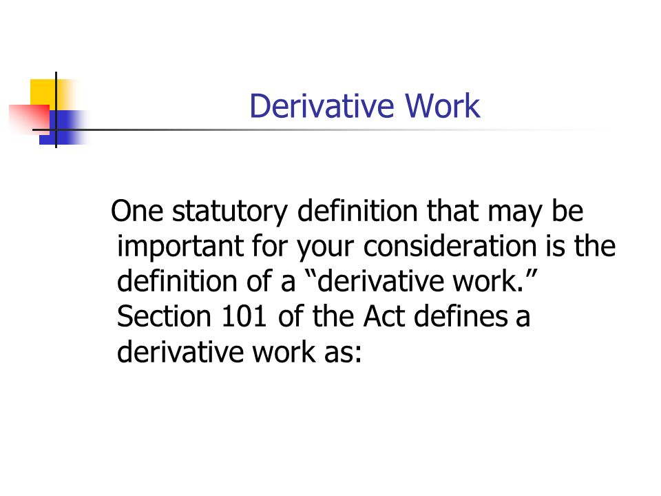 Derivative Work One statutory definition that may be important for your consideration is the definition of a derivative work.