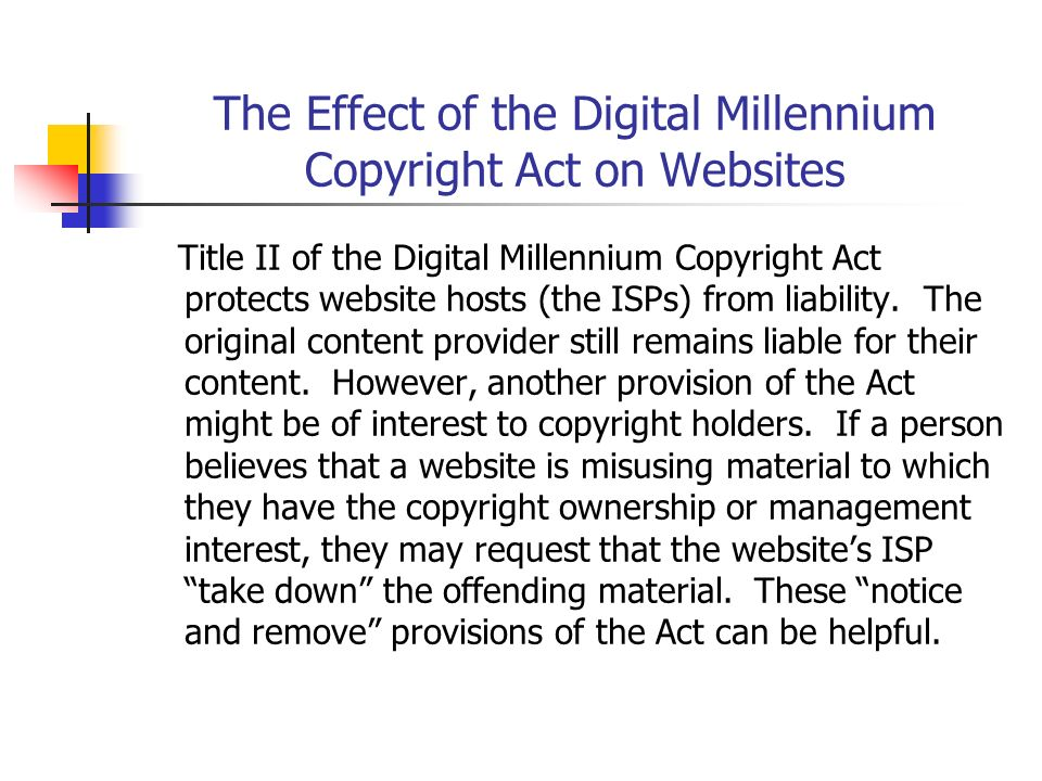 The Effect of the Digital Millennium Copyright Act on Websites Title II of the Digital Millennium Copyright Act protects website hosts (the ISPs) from liability.