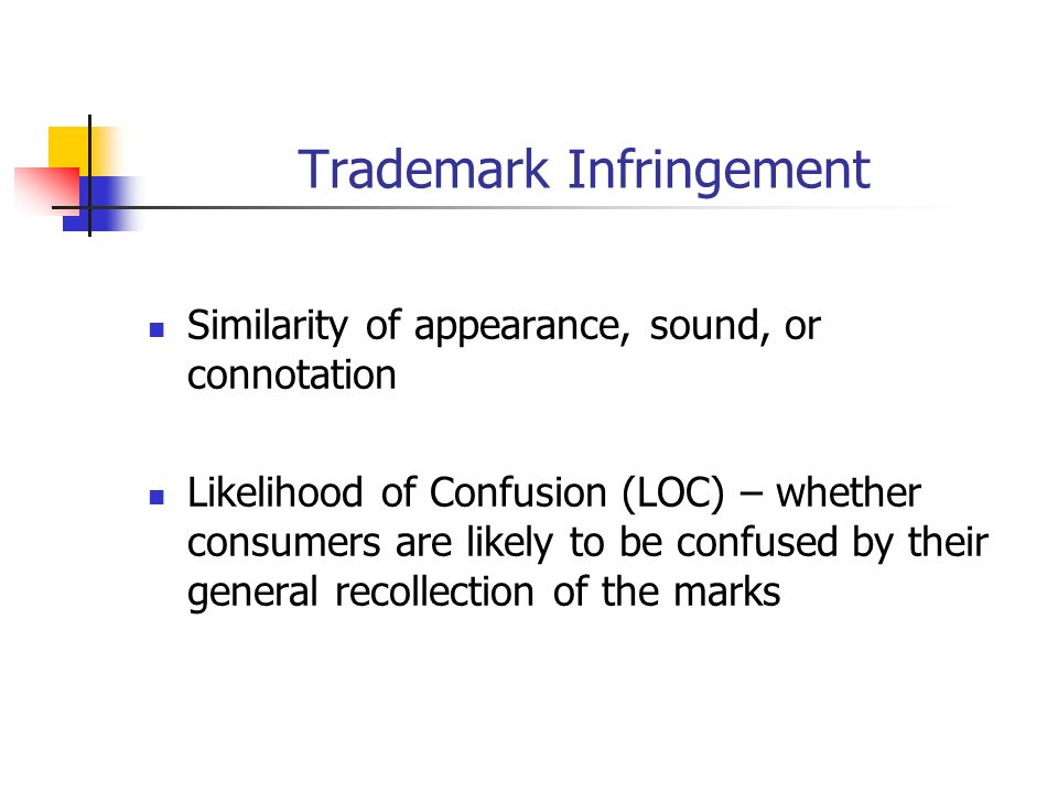 Trademark Infringement Similarity of appearance, sound, or connotation Likelihood of Confusion (LOC) – whether consumers are likely to be confused by their general recollection of the marks