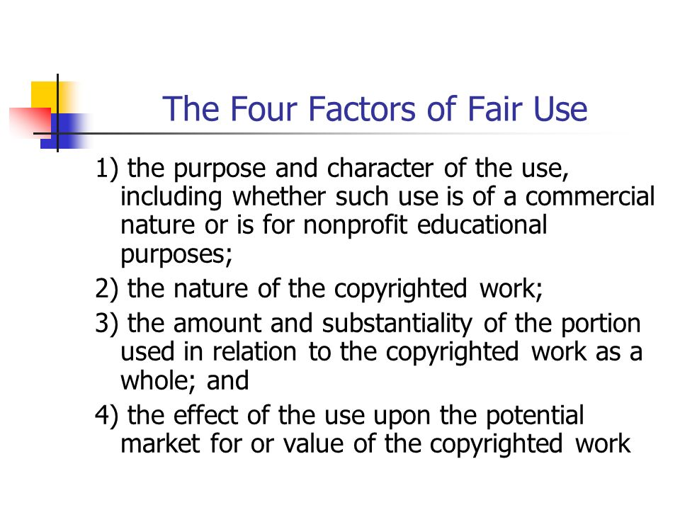 The Four Factors of Fair Use 1) the purpose and character of the use, including whether such use is of a commercial nature or is for nonprofit educational purposes; 2) the nature of the copyrighted work; 3) the amount and substantiality of the portion used in relation to the copyrighted work as a whole; and 4) the effect of the use upon the potential market for or value of the copyrighted work