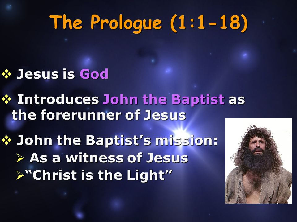 The Prologue (1:1-18) Jesus is God Jesus is God Introduces John the Baptist as the forerunner of Jesus Introduces John the Baptist as the forerunner of Jesus John the Baptists mission: John the Baptists mission: As a witness of Jesus As a witness of Jesus Christ is the Light Christ is the Light