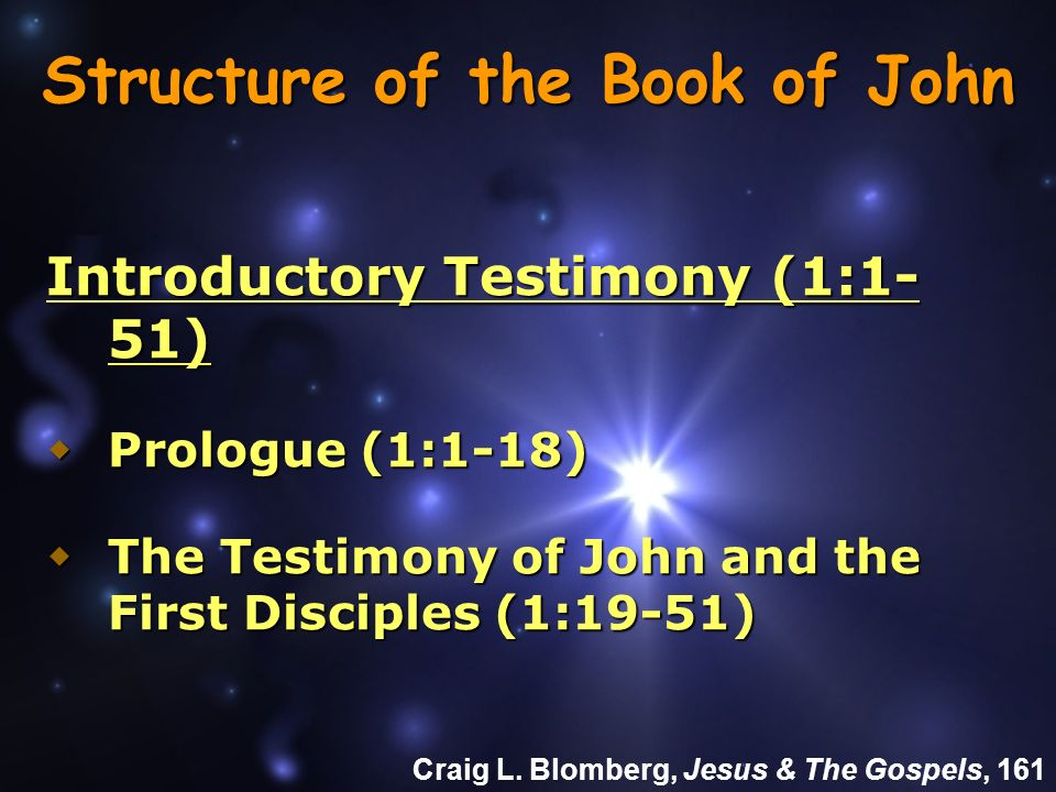 Structure of the Book of John Introductory Testimony (1:1- 51) Prologue (1:1-18) Prologue (1:1-18) The Testimony of John and the First Disciples (1:19-51) The Testimony of John and the First Disciples (1:19-51) Craig L.