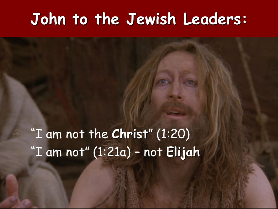 John to the Jewish Leaders: Christ I am not the Christ (1:20) Elijah I am not (1:21a) – not Elijah