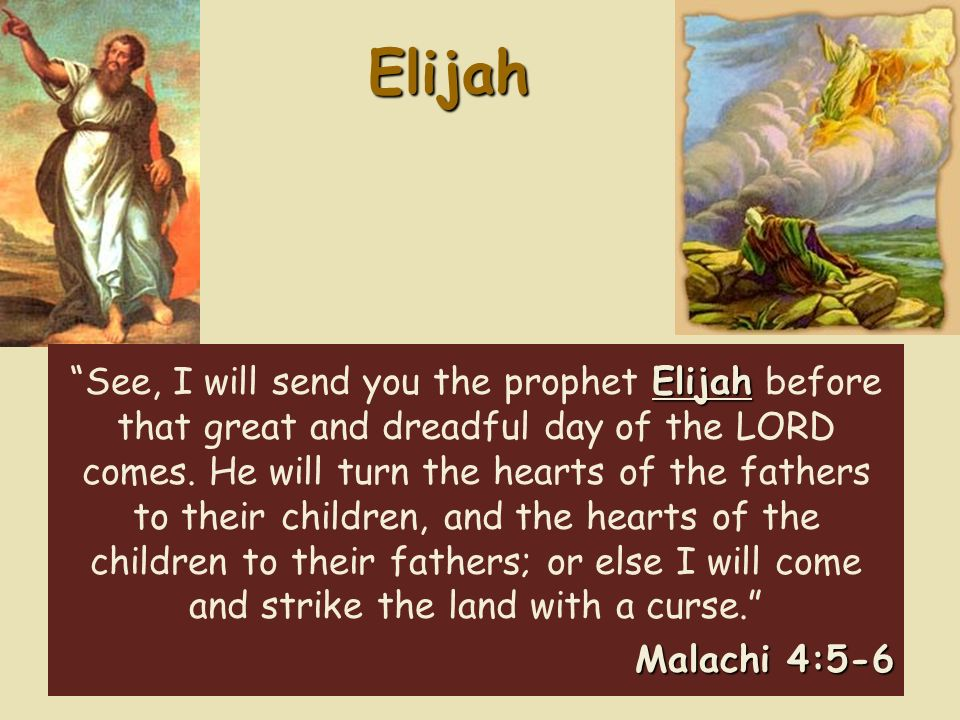 Elijah Elijah See, I will send you the prophet Elijah before that great and dreadful day of the LORD comes.