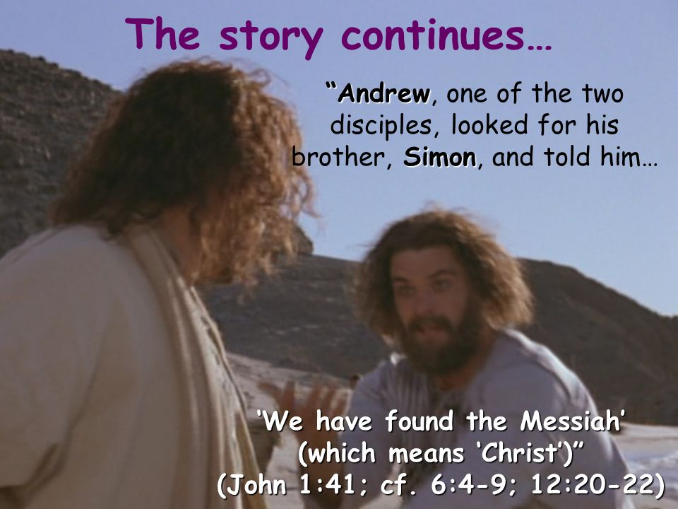 The story continues… Andrew Simon Andrew, one of the two disciples, looked for his brother, Simon, and told him… We have found the Messiah (which means Christ) (John 1:41; cf.
