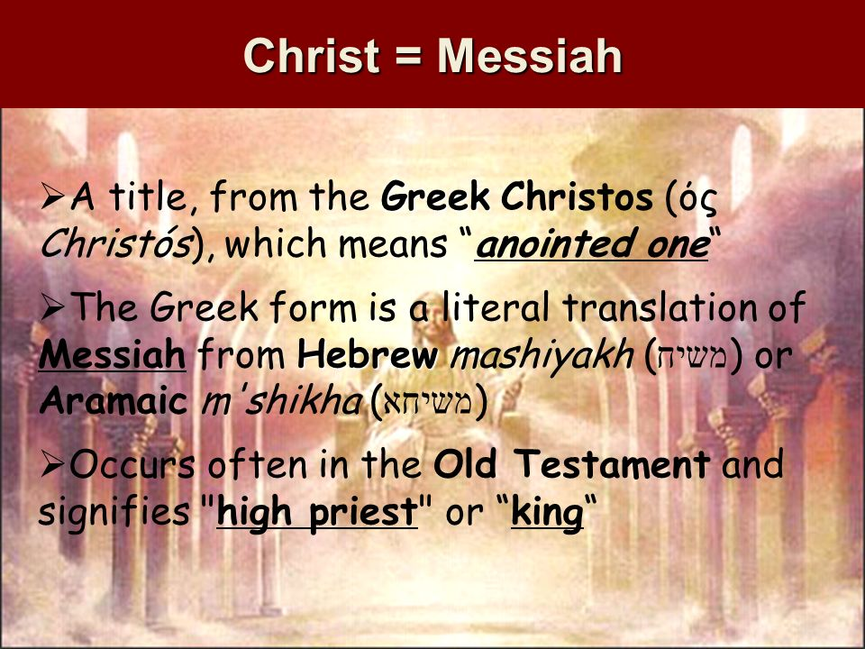 Christ = Messiah Greek A title, from the Greek Christos (ός Christós), which means anointed one Hebrew The Greek form is a literal translation of Messiah from Hebrew mashiyakh ( משיח ) or Aramaic m shikha ( משיחא ) Occurs often in the Old Testament and signifies high priest or king