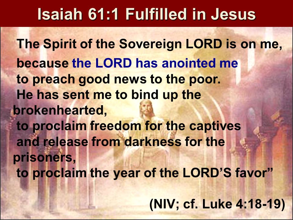 Isaiah 61:1 Fulfilled in Jesus The Spirit of the Sovereign LORD is on me, because the LORD has anointed me to preach good news to the poor.