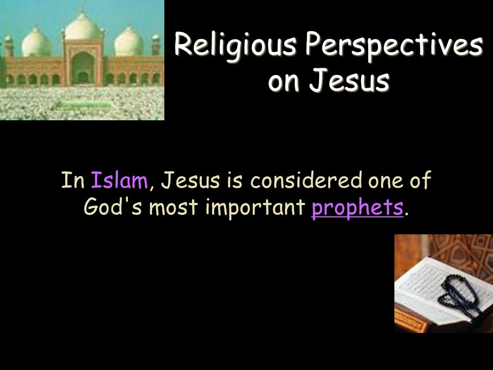 In Islam, Jesus is considered one of God s most important prophets.