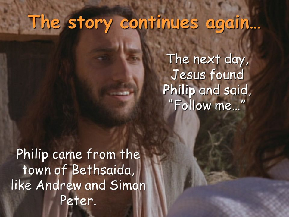 The story continues again… The next day, Jesus found Philip and said, Follow me… Philip came from the town of Bethsaida, like Andrew and Simon Peter.