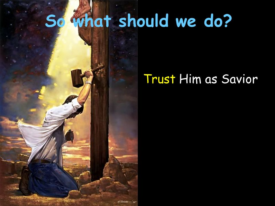 Trust Him as Savior So what should we do