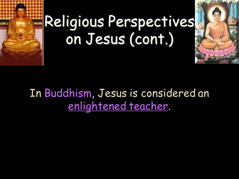 Religious Perspectives on Jesus (cont.) In Buddhism, Jesus is considered an enlightened teacher.