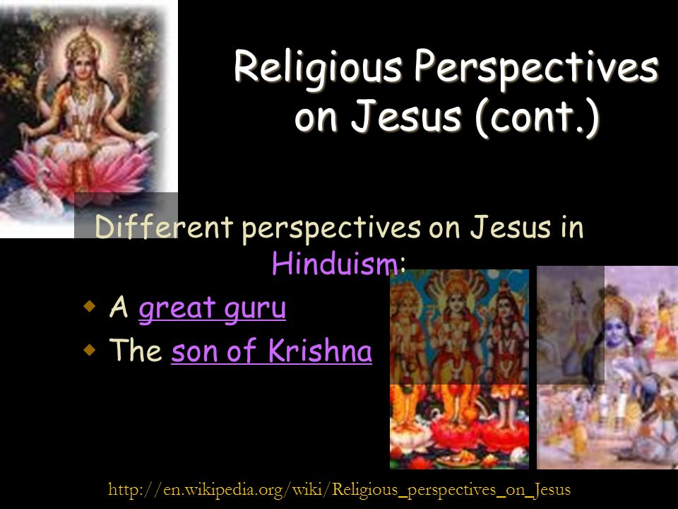 Religious Perspectives on Jesus (cont.) Different perspectives on Jesus in Hinduism: A great guru The son of Krishna