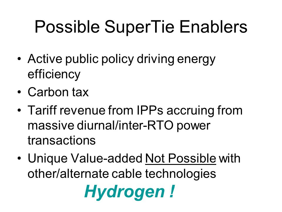Possible SuperTie Enablers Active public policy driving energy efficiency Carbon tax Tariff revenue from IPPs accruing from massive diurnal/inter-RTO power transactions Unique Value-added Not Possible with other/alternate cable technologies Hydrogen !