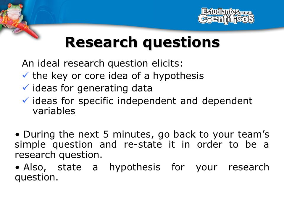 An ideal research question elicits: the key or core idea of a hypothesis ideas for generating data ideas for specific independent and dependent variables Research questions During the next 5 minutes, go back to your teams simple question and re-state it in order to be a research question.