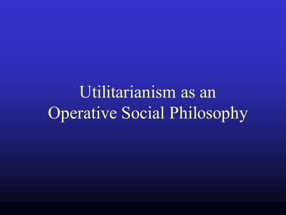 Utilitarianism as an Operative Social Philosophy