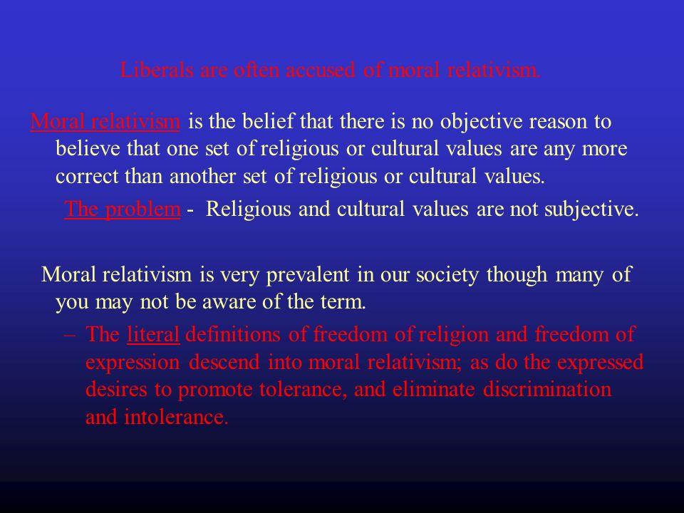 Moral relativism is the belief that there is no objective reason to believe that one set of religious or cultural values are any more correct than another set of religious or cultural values.