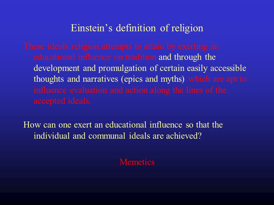 Einsteins definition of religion These ideals religion attempts to attain by exerting an educational influence on tradition and through the development and promulgation of certain easily accessible thoughts and narratives (epics and myths) which are apt to influence evaluation and action along the lines of the accepted ideals.