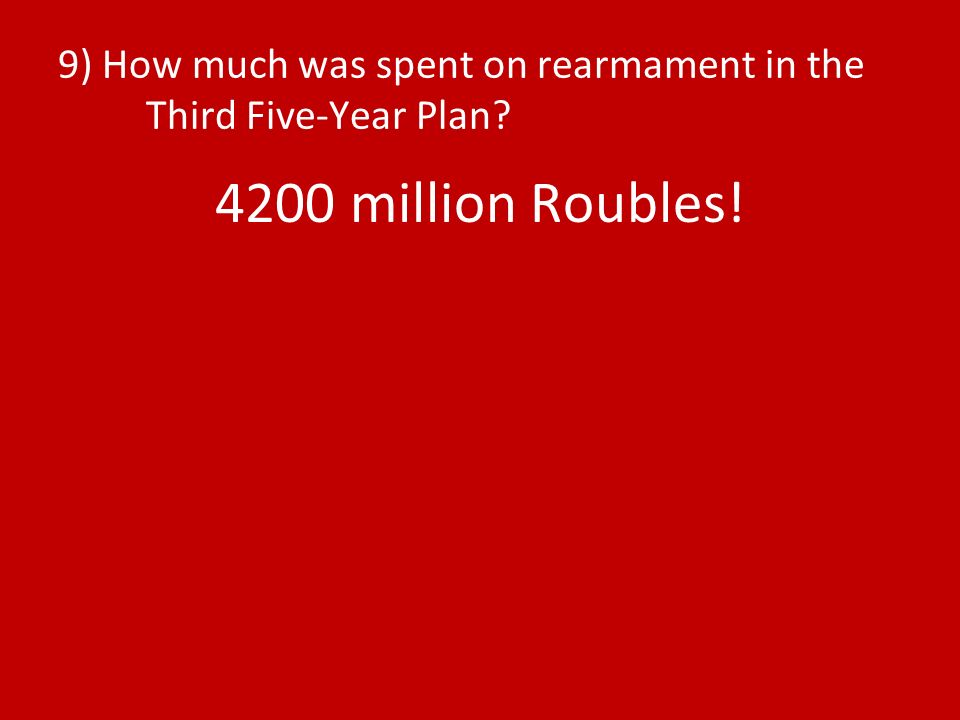 9) How much was spent on rearmament in the Third Five-Year Plan 4200 million Roubles!