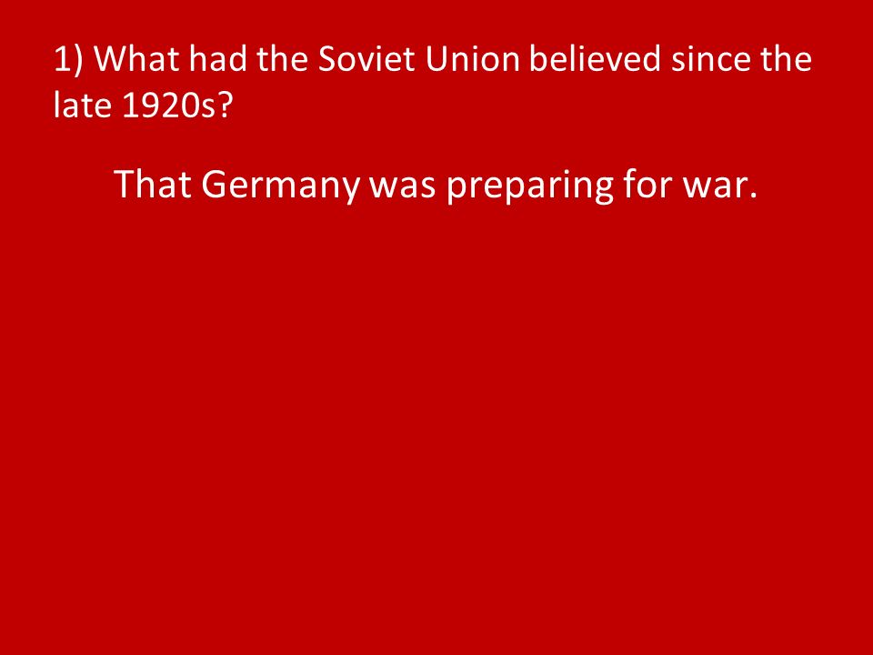 1) What had the Soviet Union believed since the late 1920s That Germany was preparing for war.