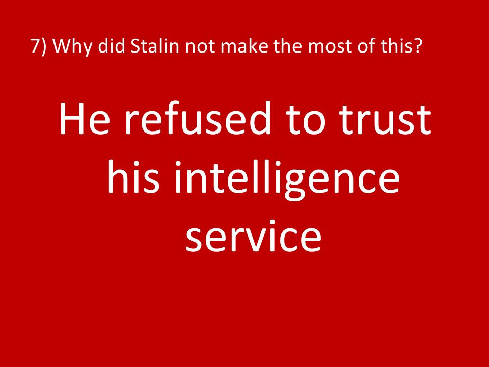 7) Why did Stalin not make the most of this He refused to trust his intelligence service