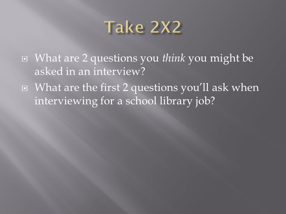 What are 2 questions you think you might be asked in an interview.