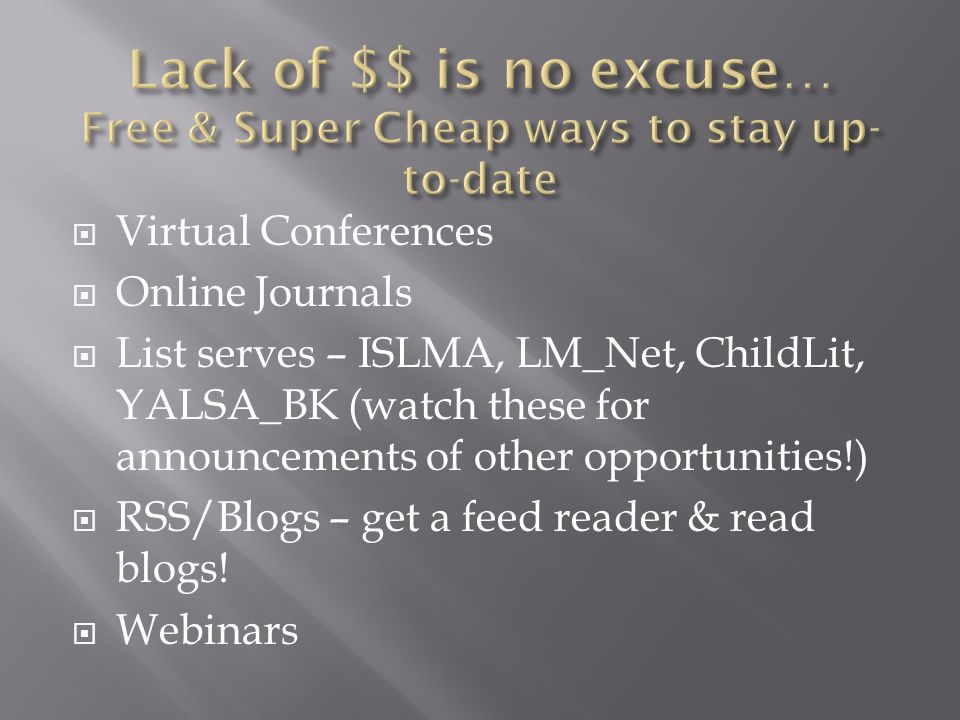 Virtual Conferences Online Journals List serves – ISLMA, LM_Net, ChildLit, YALSA_BK (watch these for announcements of other opportunities!) RSS/Blogs – get a feed reader & read blogs.