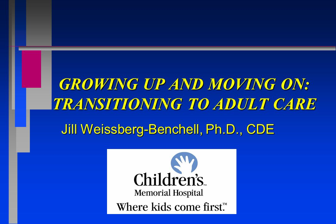 GROWING UP AND MOVING ON: TRANSITIONING TO ADULT CARE Jill Weissberg-Benchell, Ph.D., CDE