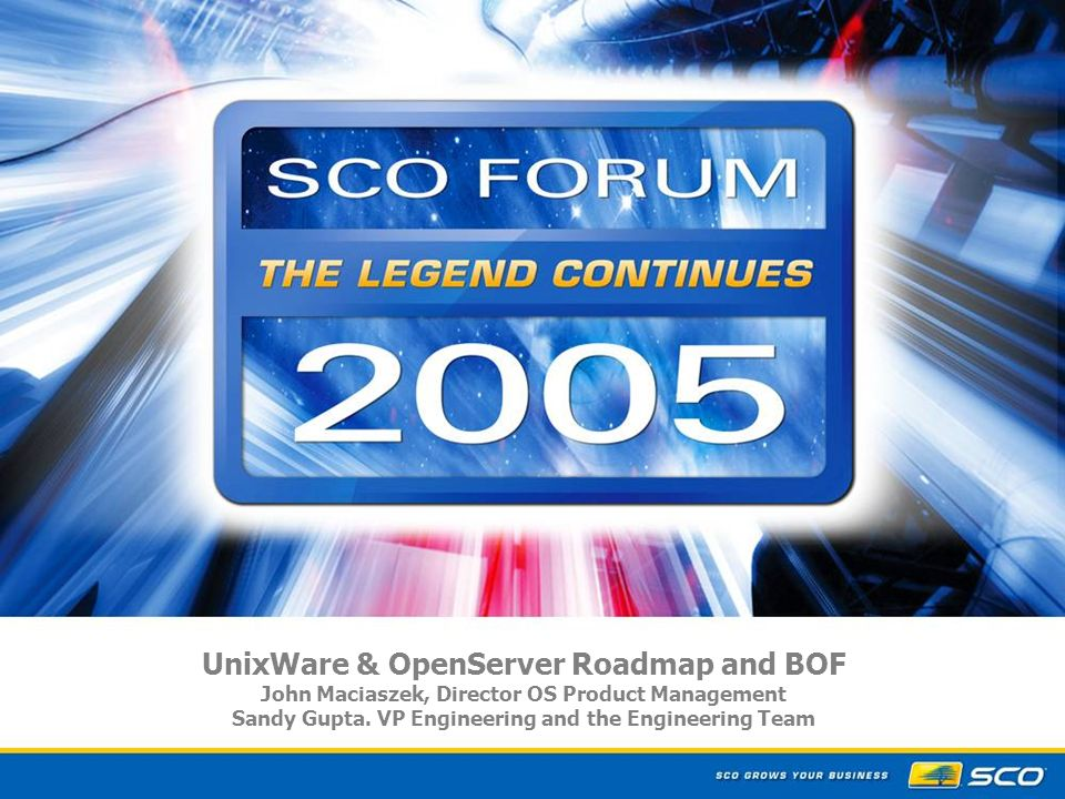 1 UnixWare & OpenServer Roadmap and BOF John Maciaszek, Director OS Product Management Sandy Gupta.