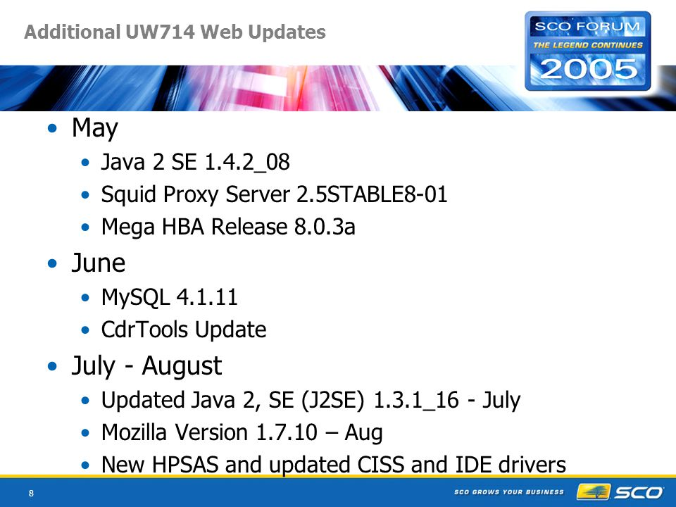 8 Additional UW714 Web Updates May Java 2 SE 1.4.2_08 Squid Proxy Server 2.5STABLE8-01 Mega HBA Release 8.0.3a June MySQL CdrTools Update July - August Updated Java 2, SE (J2SE) 1.3.1_16 - July Mozilla Version – Aug New HPSAS and updated CISS and IDE drivers