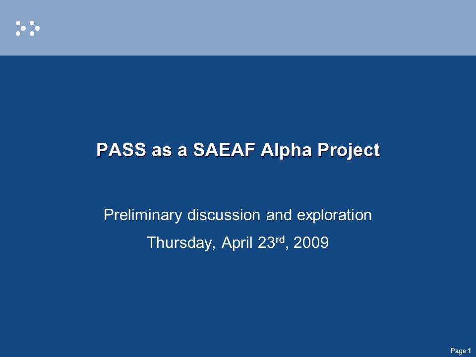 Page 1 PASS as a SAEAF Alpha Project Preliminary discussion and exploration Thursday, April 23 rd, 2009
