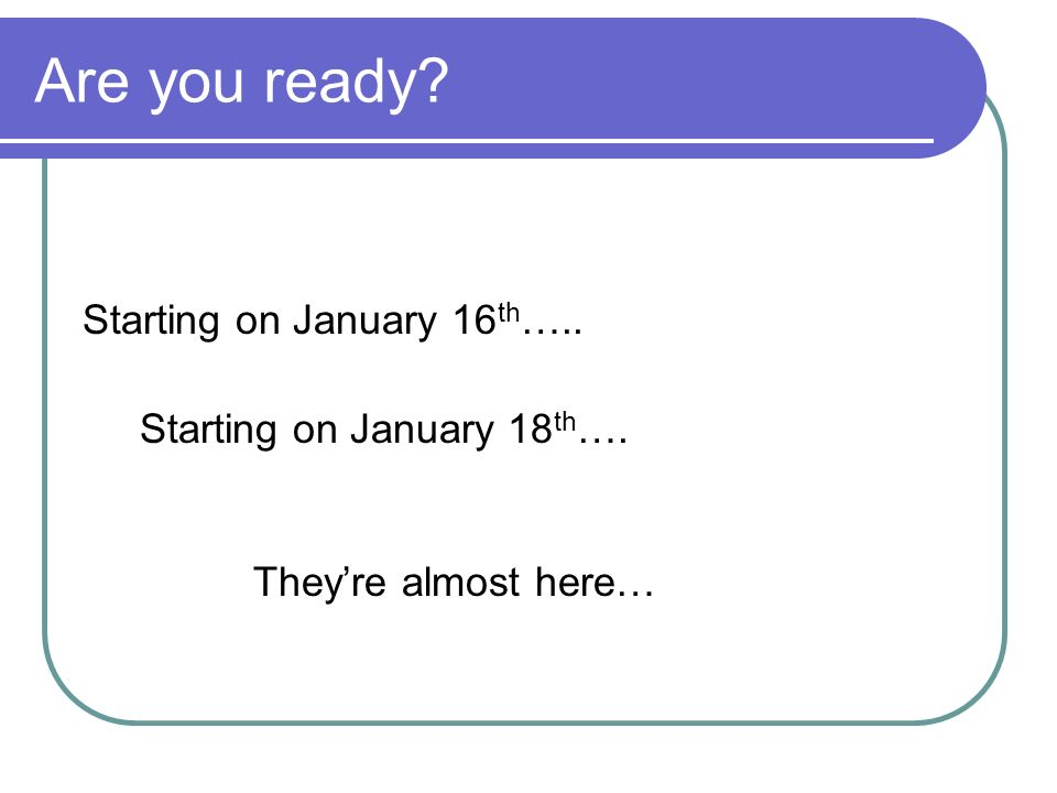 Are you ready Starting on January 16 th ….. Starting on January 18 th …. Theyre almost here…