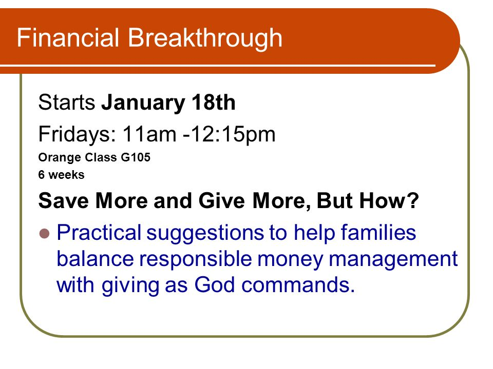 Financial Breakthrough Starts January 18th Fridays: 11am -12:15pm Orange Class G105 6 weeks Save More and Give More, But How.