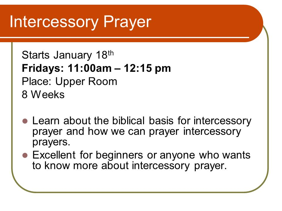 Intercessory Prayer Starts January 18 th Fridays: 11:00am – 12:15 pm Place: Upper Room 8 Weeks Learn about the biblical basis for intercessory prayer and how we can prayer intercessory prayers.