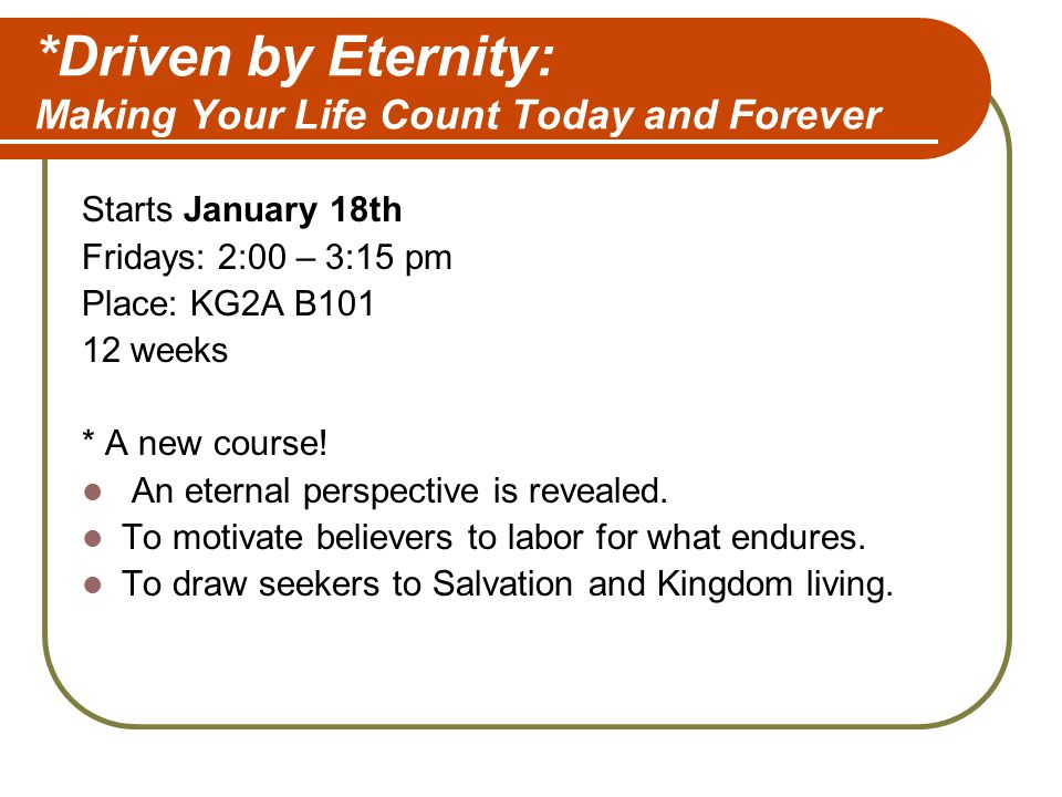 *Driven by Eternity: Making Your Life Count Today and Forever Starts January 18th Fridays: 2:00 – 3:15 pm Place: KG2A B weeks * A new course.