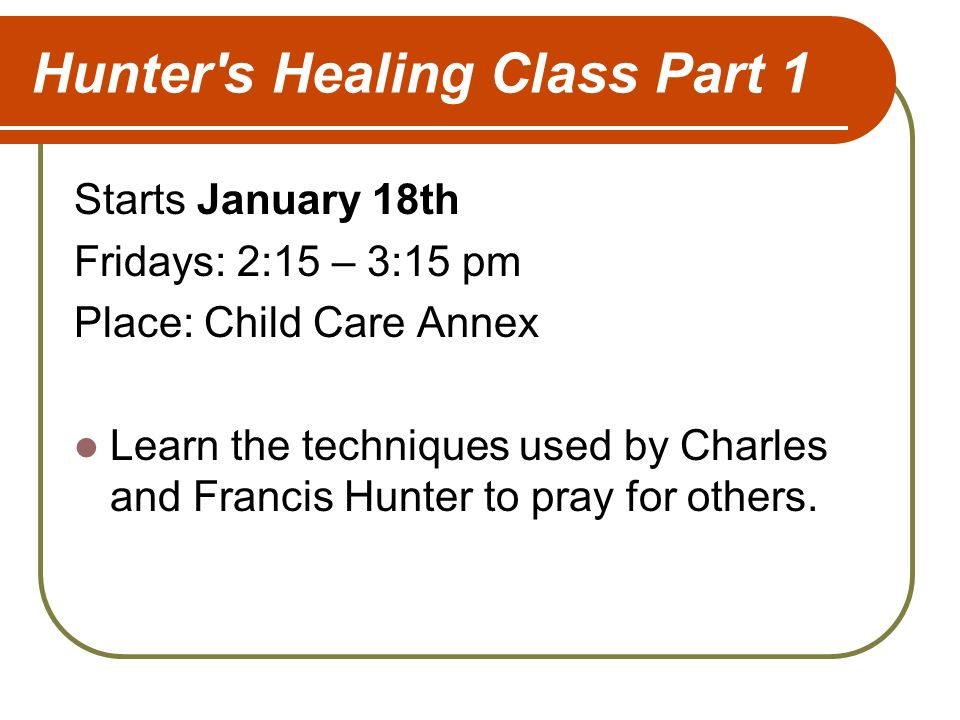 Hunter s Healing Class Part 1 Starts January 18th Fridays: 2:15 – 3:15 pm Place: Child Care Annex Learn the techniques used by Charles and Francis Hunter to pray for others.