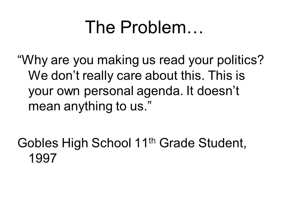 The Problem… Why are you making us read your politics.