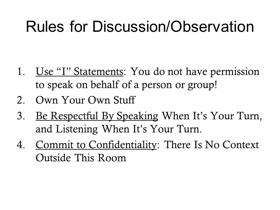 Rules for Discussion/Observation 1.Use I Statements: You do not have permission to speak on behalf of a person or group.