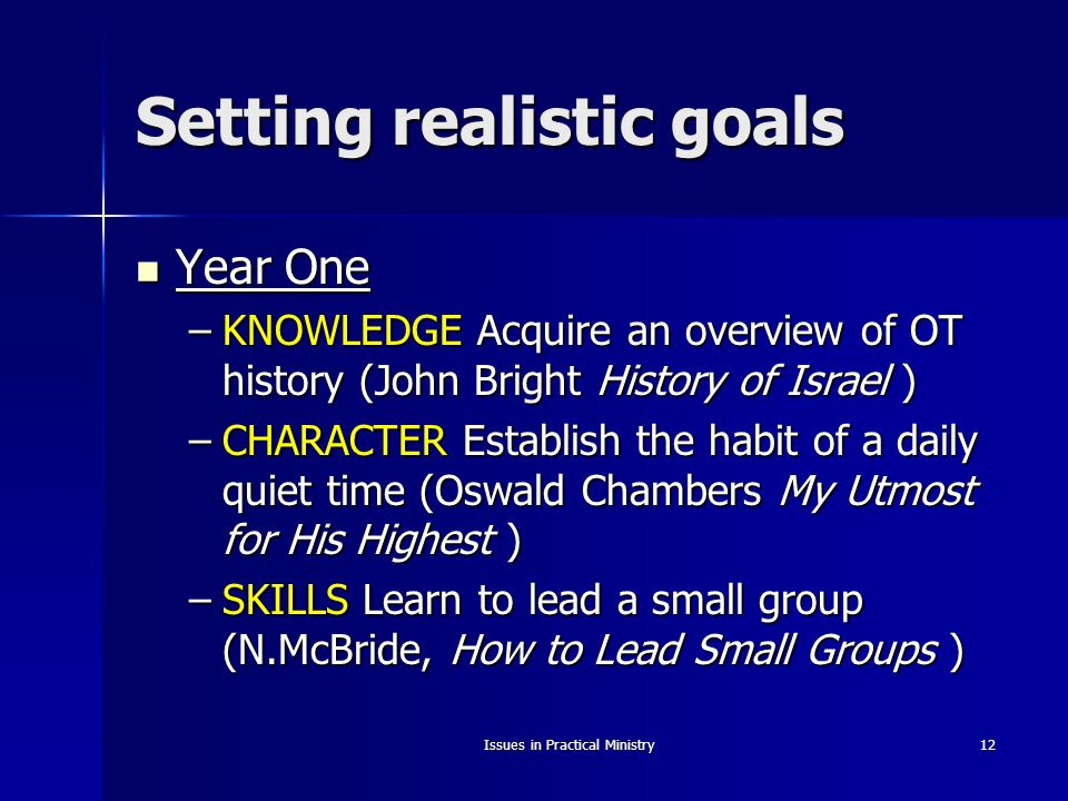 Issues in Practical Ministry12 Setting realistic goals Year One Year One –KNOWLEDGE Acquire an overview of OT history (John Bright History of Israel ) –CHARACTER Establish the habit of a daily quiet time (Oswald Chambers My Utmost for His Highest ) –SKILLS Learn to lead a small group (N.McBride, How to Lead Small Groups )