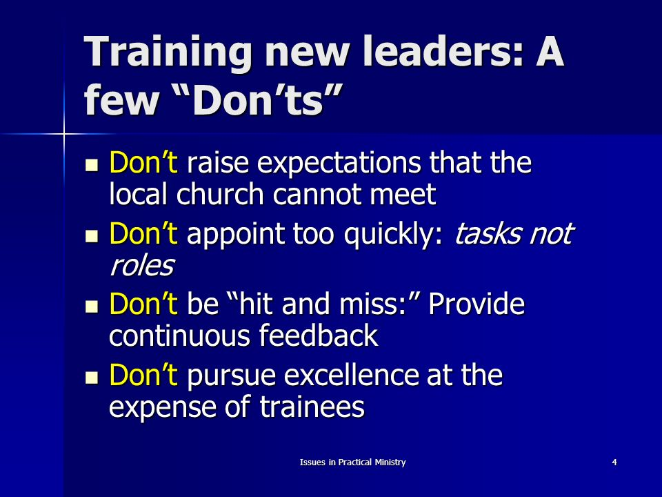 Issues in Practical Ministry4 Training new leaders: A few Donts Dont raise expectations that the local church cannot meet Dont raise expectations that the local church cannot meet Dont appoint too quickly: tasks not roles Dont appoint too quickly: tasks not roles Dont be hit and miss: Provide continuous feedback Dont be hit and miss: Provide continuous feedback Dont pursue excellence at the expense of trainees Dont pursue excellence at the expense of trainees