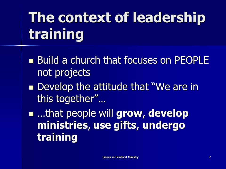 Issues in Practical Ministry7 The context of leadership training Build a church that focuses on PEOPLE not projects Build a church that focuses on PEOPLE not projects Develop the attitude that We are in this together… Develop the attitude that We are in this together… …that people will grow, develop ministries, use gifts, undergo training …that people will grow, develop ministries, use gifts, undergo training
