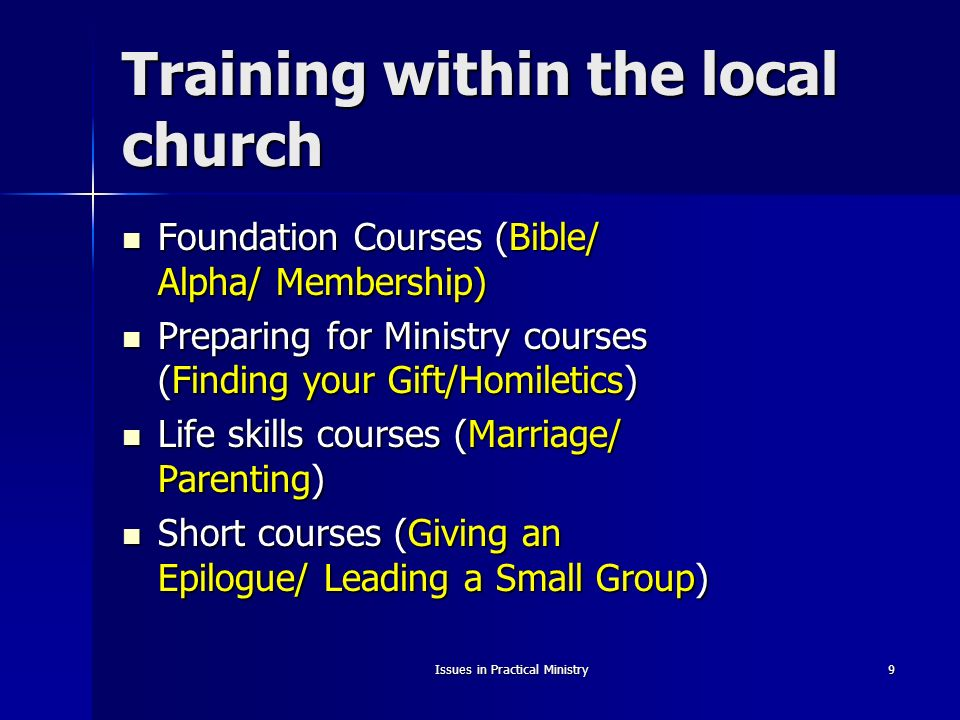 Issues in Practical Ministry9 Training within the local church Foundation Courses (Bible/ Alpha/ Membership) Foundation Courses (Bible/ Alpha/ Membership) Preparing for Ministry courses (Finding your Gift/Homiletics) Preparing for Ministry courses (Finding your Gift/Homiletics) Life skills courses (Marriage/ Parenting) Life skills courses (Marriage/ Parenting) Short courses (Giving an Epilogue/ Leading a Small Group) Short courses (Giving an Epilogue/ Leading a Small Group)