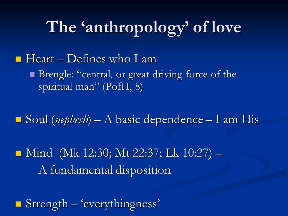 The anthropology of love Heart – Defines who I am Heart – Defines who I am Brengle: central, or great driving force of the spiritual man (PofH, 8) Brengle: central, or great driving force of the spiritual man (PofH, 8) Soul (nephesh) – A basic dependence – I am His Soul (nephesh) – A basic dependence – I am His Mind (Mk 12:30; Mt 22:37; Lk 10:27) – Mind (Mk 12:30; Mt 22:37; Lk 10:27) – A fundamental disposition Strength – everythingness Strength – everythingness