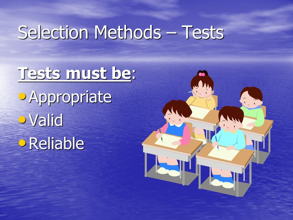 Selection Methods – Tests Tests must be: Appropriate Appropriate Valid Valid Reliable Reliable